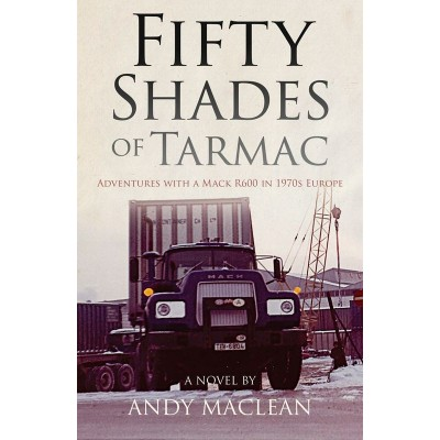 FIFTY SHADES OF TARMAC: ADVENTURES WITH A MACK R600 IN 1970S EUROPE (PAPERBACK) - ANDY MACLEAN