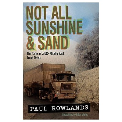 NOT ALL SUNSHINE & SAND: THE TALES OF A UK - MIDDLE EAST TRUCK DRIVER (Paperback) - PAUL ROWLANDS